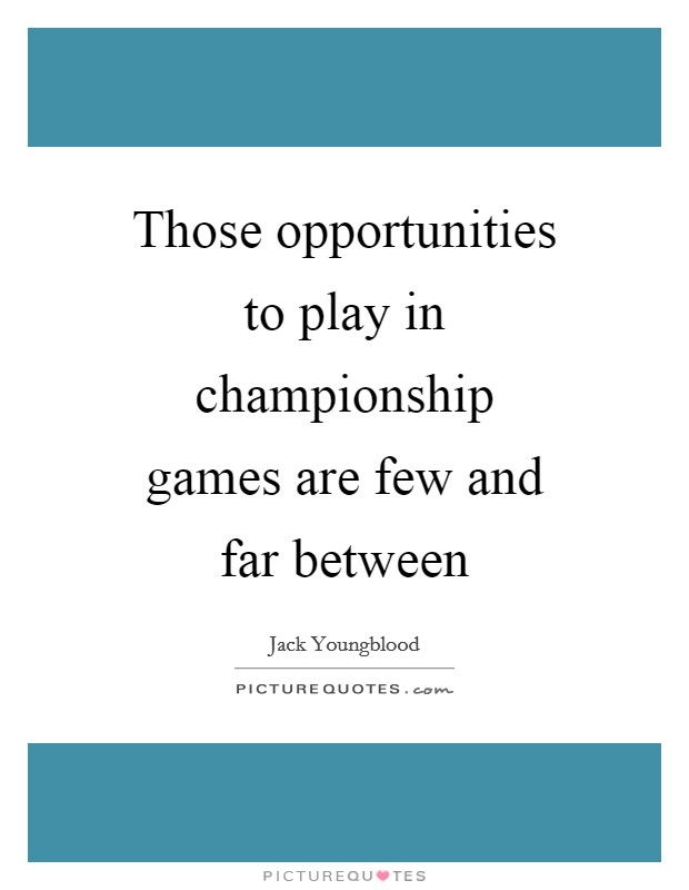 Those opportunities to play in championship games are few and far between Picture Quote #1