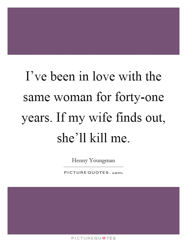 I've been in love with the same woman for forty-one years. If my wife finds out, she'll kill me Picture Quote #1