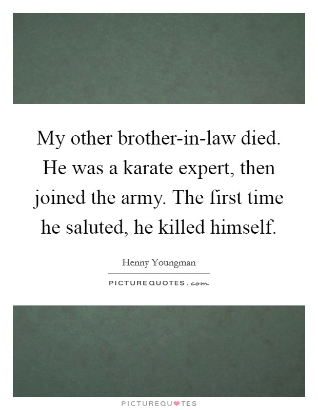 My other brother-in-law died. He was a karate expert, then joined the army. The first time he saluted, he killed himself Picture Quote #1