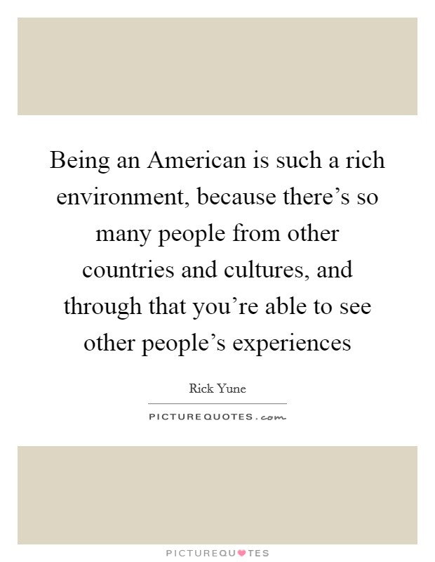 Being an American is such a rich environment, because there's so many people from other countries and cultures, and through that you're able to see other people's experiences Picture Quote #1