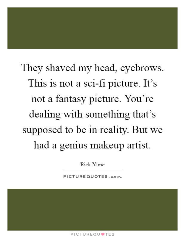 They shaved my head, eyebrows. This is not a sci-fi picture. It's not a fantasy picture. You're dealing with something that's supposed to be in reality. But we had a genius makeup artist Picture Quote #1
