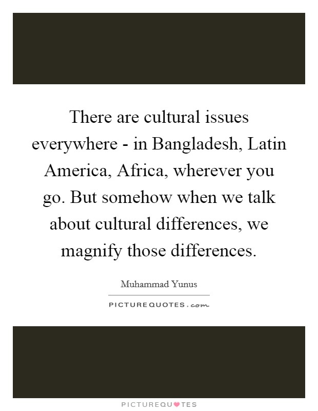 There are cultural issues everywhere - in Bangladesh, Latin America, Africa, wherever you go. But somehow when we talk about cultural differences, we magnify those differences Picture Quote #1