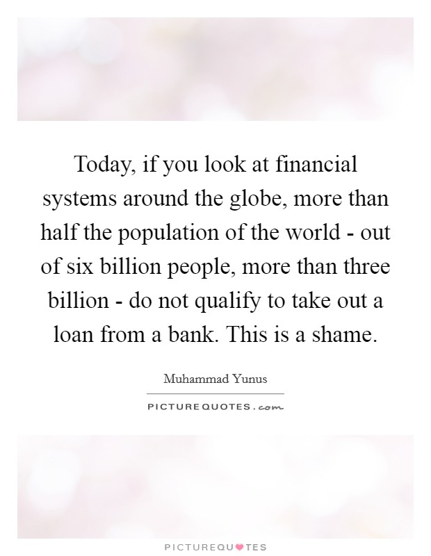Today, if you look at financial systems around the globe, more than half the population of the world - out of six billion people, more than three billion - do not qualify to take out a loan from a bank. This is a shame Picture Quote #1