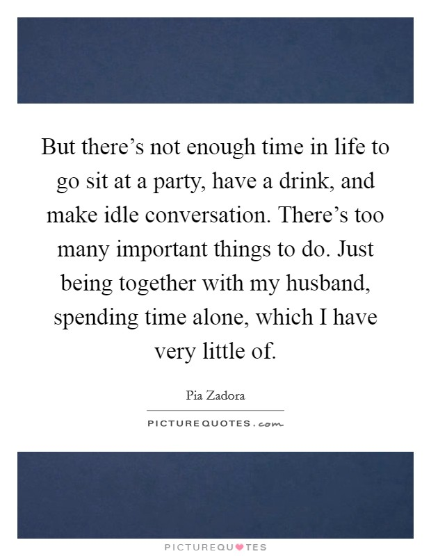 But there's not enough time in life to go sit at a party, have a drink, and make idle conversation. There's too many important things to do. Just being together with my husband, spending time alone, which I have very little of Picture Quote #1