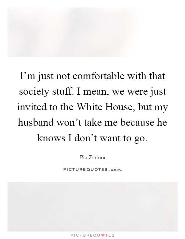 I'm just not comfortable with that society stuff. I mean, we were just invited to the White House, but my husband won't take me because he knows I don't want to go Picture Quote #1