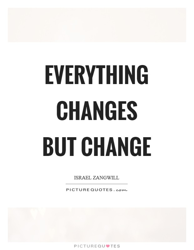 Everything changes but change Picture Quote #1