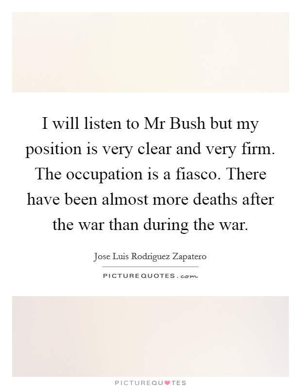 I will listen to Mr Bush but my position is very clear and very firm. The occupation is a fiasco. There have been almost more deaths after the war than during the war Picture Quote #1