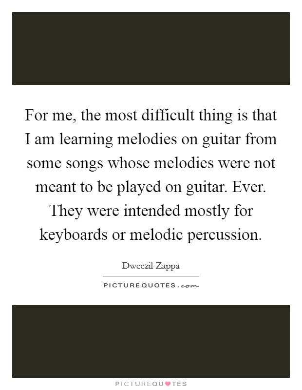 For me, the most difficult thing is that I am learning melodies on guitar from some songs whose melodies were not meant to be played on guitar. Ever. They were intended mostly for keyboards or melodic percussion Picture Quote #1