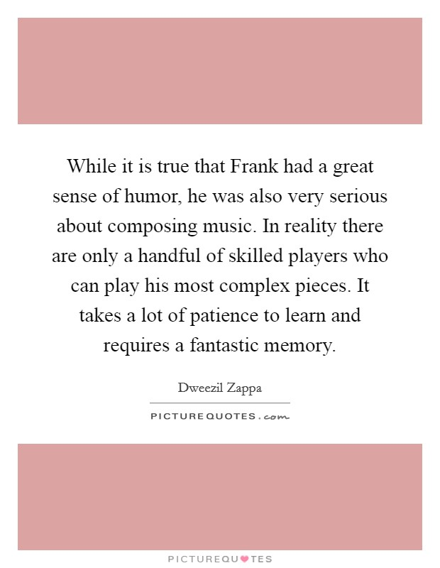 While it is true that Frank had a great sense of humor, he was also very serious about composing music. In reality there are only a handful of skilled players who can play his most complex pieces. It takes a lot of patience to learn and requires a fantastic memory Picture Quote #1