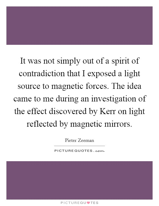 It was not simply out of a spirit of contradiction that I exposed a light source to magnetic forces. The idea came to me during an investigation of the effect discovered by Kerr on light reflected by magnetic mirrors Picture Quote #1