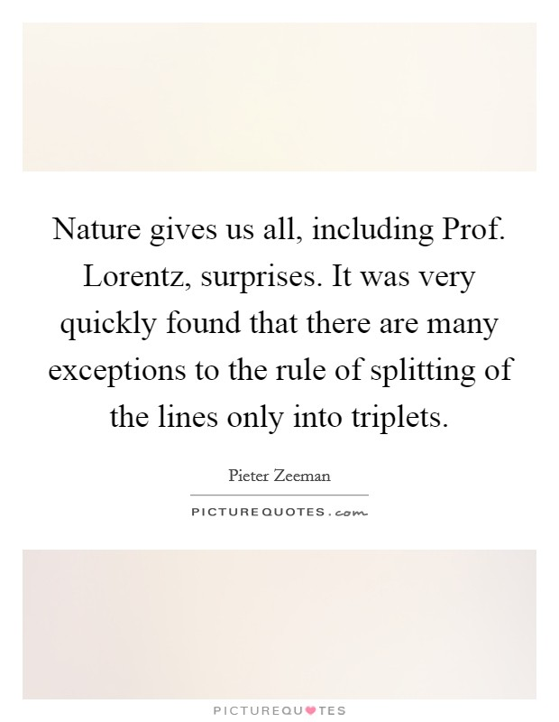 Nature gives us all, including Prof. Lorentz, surprises. It was very quickly found that there are many exceptions to the rule of splitting of the lines only into triplets Picture Quote #1