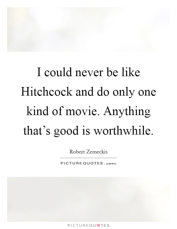 I could never be like Hitchcock and do only one kind of movie. Anything that's good is worthwhile Picture Quote #1
