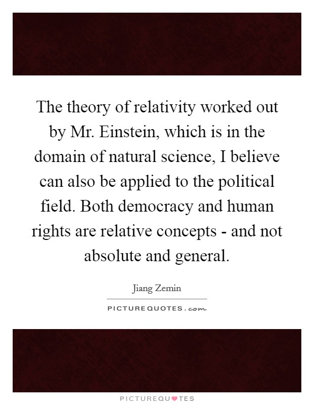 The theory of relativity worked out by Mr. Einstein, which is in the domain of natural science, I believe can also be applied to the political field. Both democracy and human rights are relative concepts - and not absolute and general Picture Quote #1
