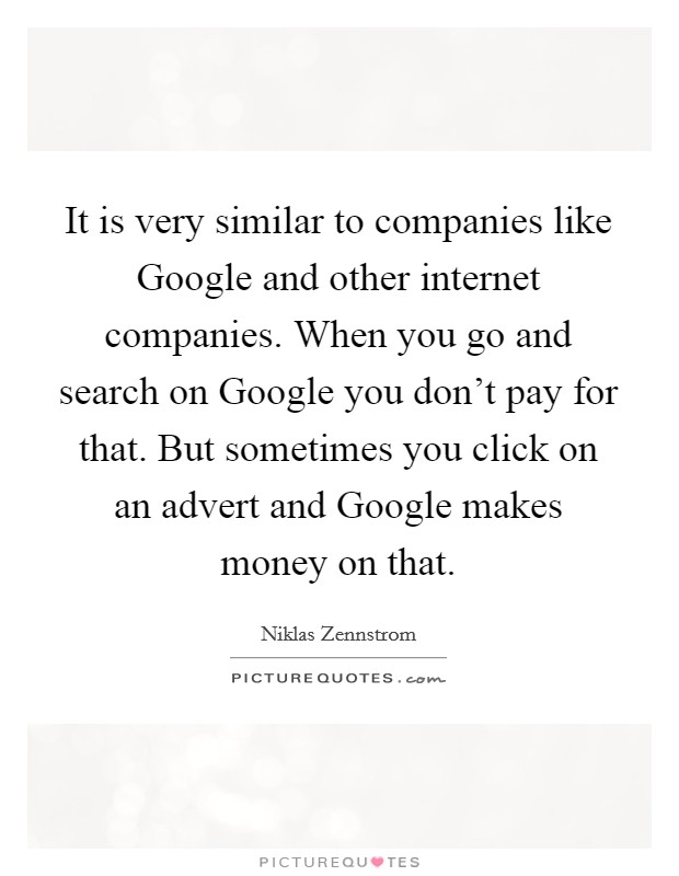 It is very similar to companies like Google and other internet companies. When you go and search on Google you don't pay for that. But sometimes you click on an advert and Google makes money on that Picture Quote #1