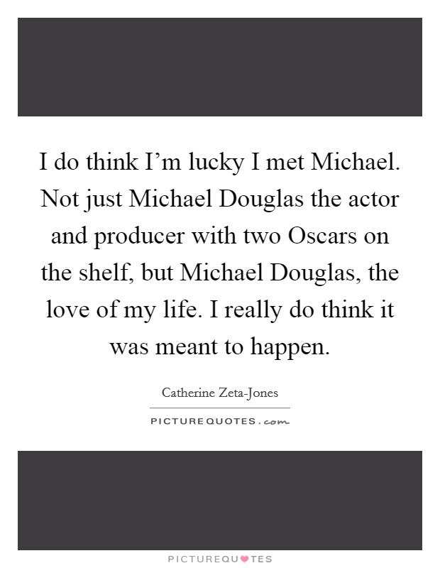 I do think I'm lucky I met Michael. Not just Michael Douglas the actor and producer with two Oscars on the shelf, but Michael Douglas, the love of my life. I really do think it was meant to happen Picture Quote #1
