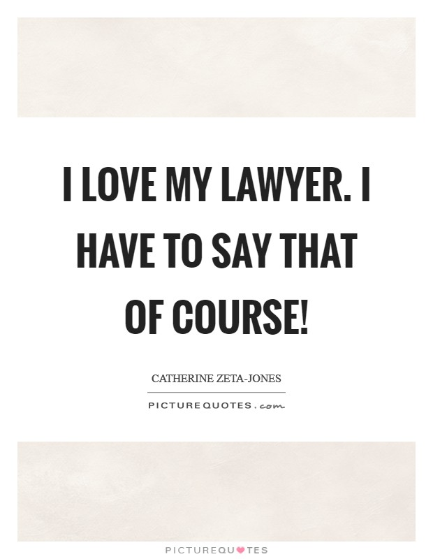 I love my lawyer. I have to say that of course! Picture Quote #1