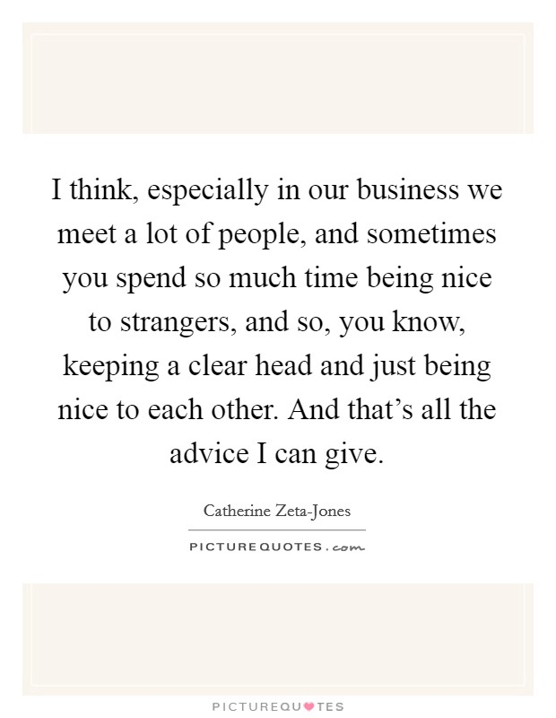 I think, especially in our business we meet a lot of people, and sometimes you spend so much time being nice to strangers, and so, you know, keeping a clear head and just being nice to each other. And that's all the advice I can give Picture Quote #1