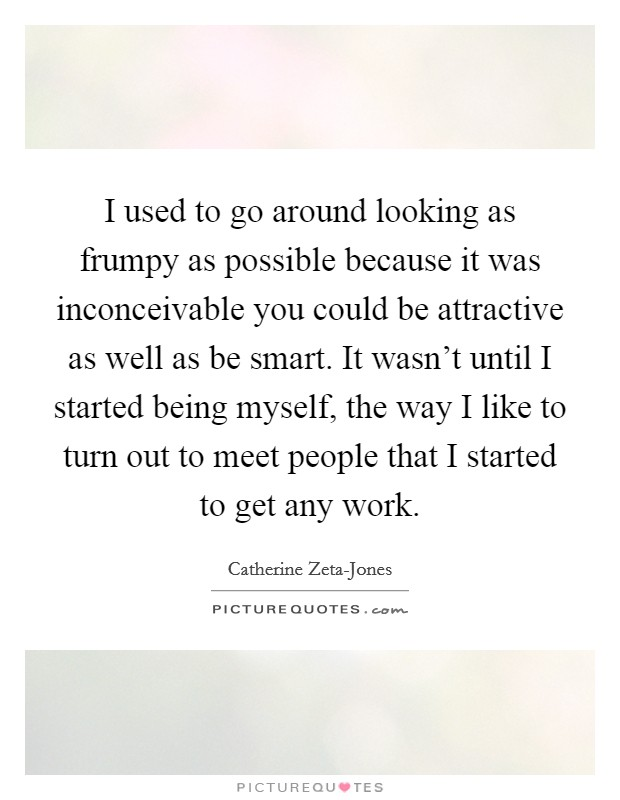 I used to go around looking as frumpy as possible because it was inconceivable you could be attractive as well as be smart. It wasn't until I started being myself, the way I like to turn out to meet people that I started to get any work Picture Quote #1