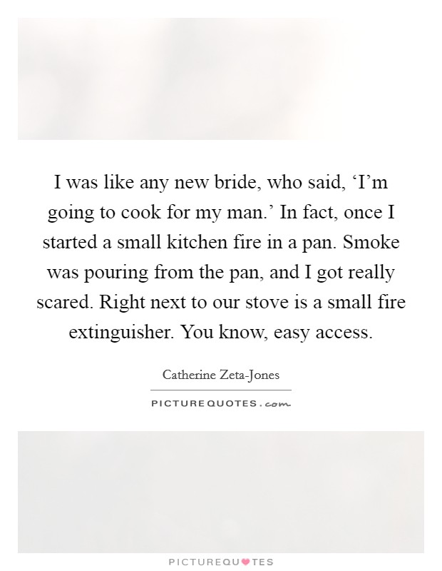 I was like any new bride, who said, 'I'm going to cook for my man.' In fact, once I started a small kitchen fire in a pan. Smoke was pouring from the pan, and I got really scared. Right next to our stove is a small fire extinguisher. You know, easy access Picture Quote #1