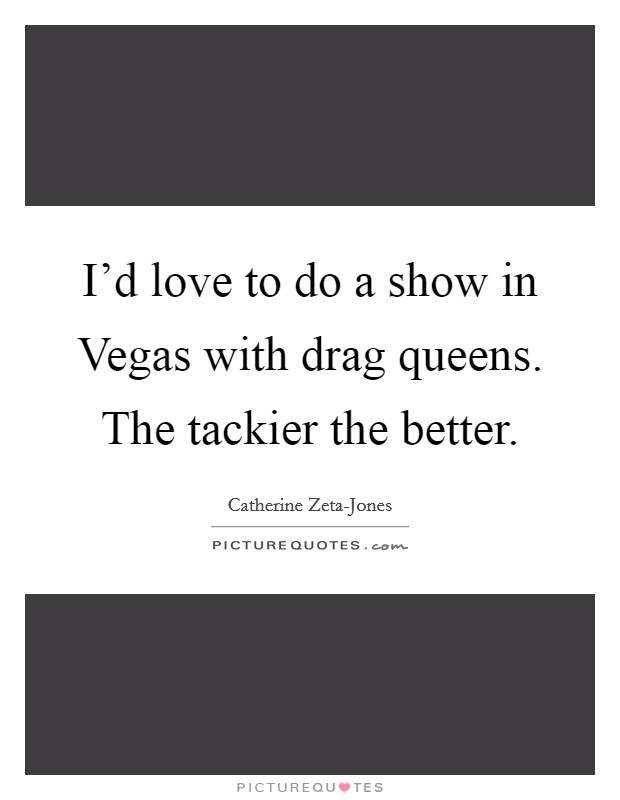 I'd love to do a show in Vegas with drag queens. The tackier the better Picture Quote #1