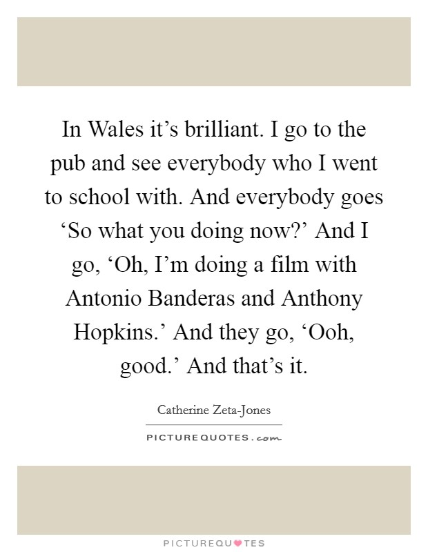 In Wales it's brilliant. I go to the pub and see everybody who I went to school with. And everybody goes 'So what you doing now?' And I go, 'Oh, I'm doing a film with Antonio Banderas and Anthony Hopkins.' And they go, 'Ooh, good.' And that's it Picture Quote #1