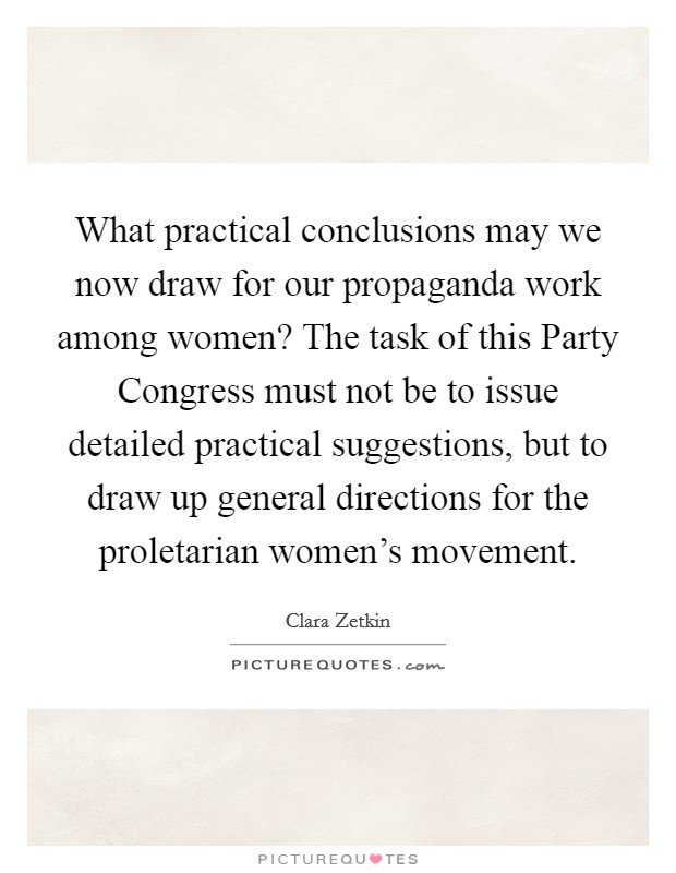 What practical conclusions may we now draw for our propaganda work among women? The task of this Party Congress must not be to issue detailed practical suggestions, but to draw up general directions for the proletarian women's movement Picture Quote #1
