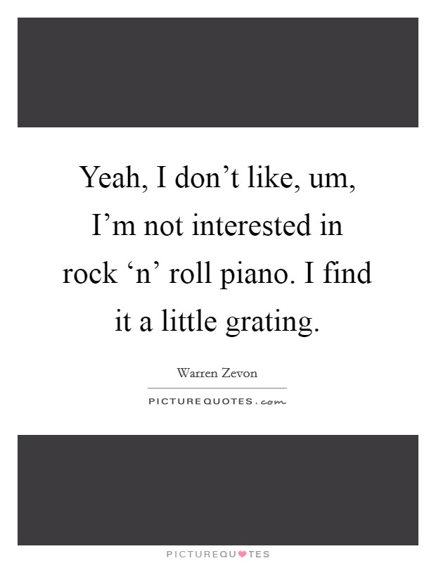 Yeah, I don't like, um, I'm not interested in rock 'n' roll piano. I find it a little grating Picture Quote #1