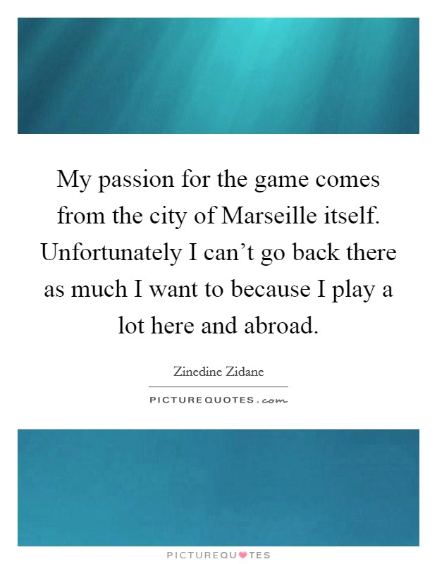 My passion for the game comes from the city of Marseille itself. Unfortunately I can't go back there as much I want to because I play a lot here and abroad Picture Quote #1