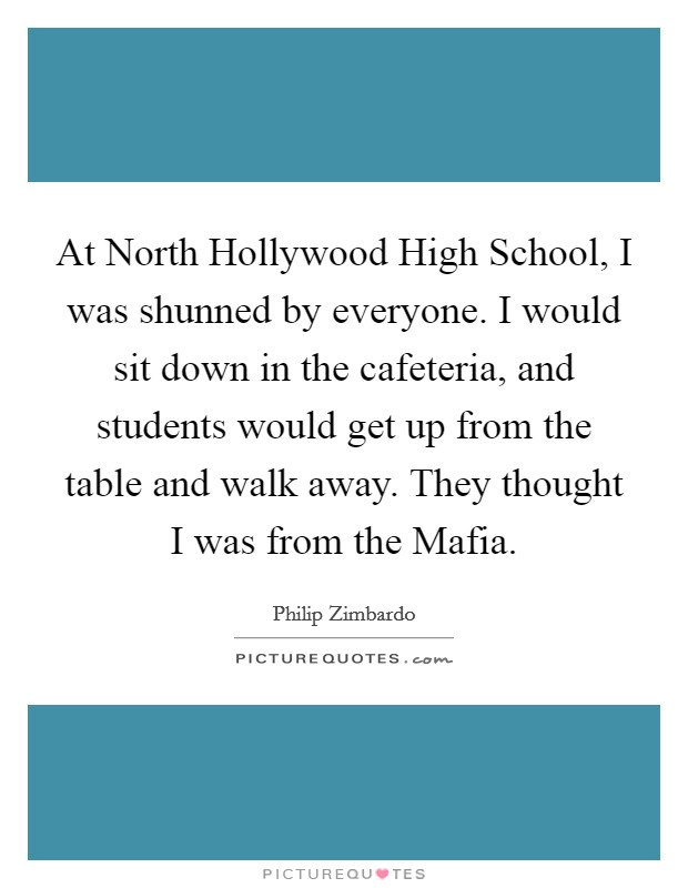 At North Hollywood High School, I was shunned by everyone. I would sit down in the cafeteria, and students would get up from the table and walk away. They thought I was from the Mafia Picture Quote #1