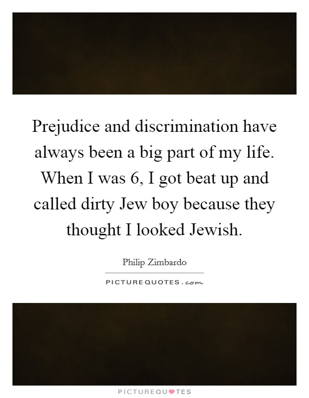 Prejudice and discrimination have always been a big part of my life. When I was 6, I got beat up and called dirty Jew boy because they thought I looked Jewish Picture Quote #1