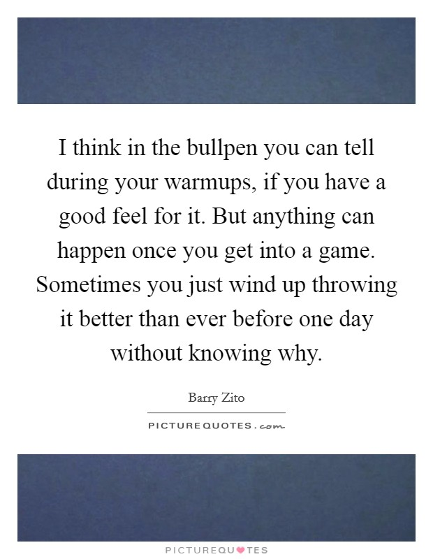 I think in the bullpen you can tell during your warmups, if you have a good feel for it. But anything can happen once you get into a game. Sometimes you just wind up throwing it better than ever before one day without knowing why Picture Quote #1