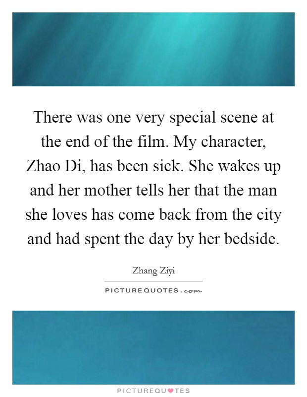 There was one very special scene at the end of the film. My character, Zhao Di, has been sick. She wakes up and her mother tells her that the man she loves has come back from the city and had spent the day by her bedside Picture Quote #1