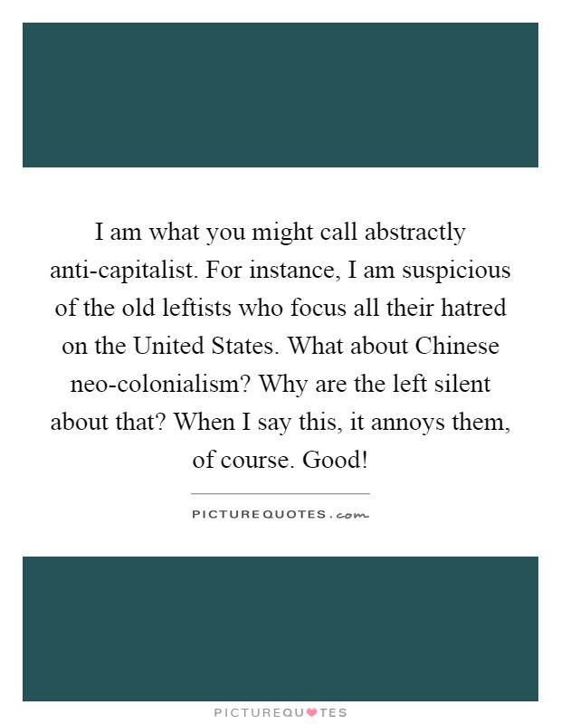I am what you might call abstractly anti-capitalist. For instance, I am suspicious of the old leftists who focus all their hatred on the United States. What about Chinese neo-colonialism? Why are the left silent about that? When I say this, it annoys them, of course. Good! Picture Quote #1