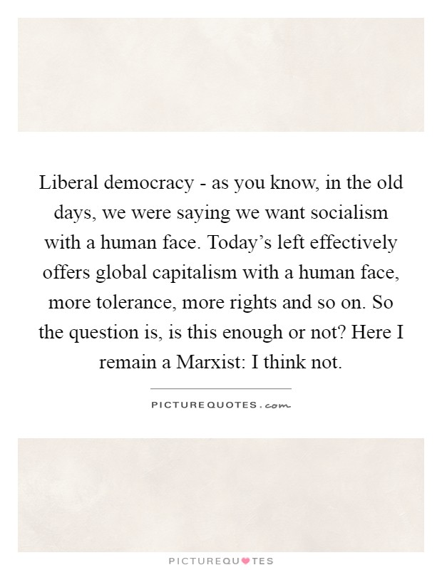 Liberal democracy - as you know, in the old days, we were saying we want socialism with a human face. Today's left effectively offers global capitalism with a human face, more tolerance, more rights and so on. So the question is, is this enough or not? Here I remain a Marxist: I think not Picture Quote #1