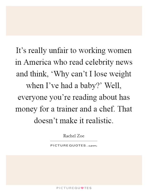 It's really unfair to working women in America who read celebrity news and think, 'Why can't I lose weight when I've had a baby?' Well, everyone you're reading about has money for a trainer and a chef. That doesn't make it realistic Picture Quote #1