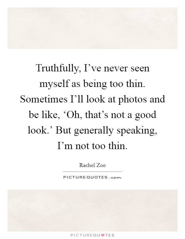 Truthfully, I've never seen myself as being too thin. Sometimes I'll look at photos and be like, 'Oh, that's not a good look.' But generally speaking, I'm not too thin Picture Quote #1