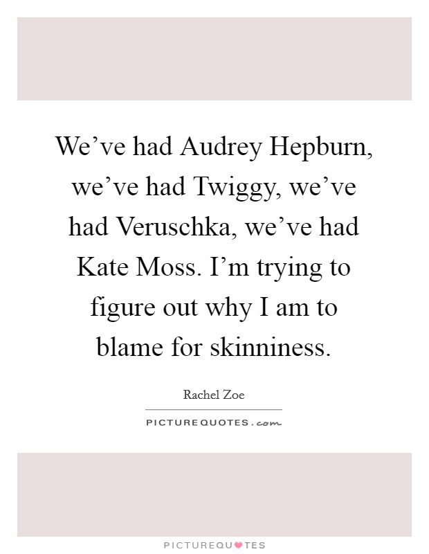 We've had Audrey Hepburn, we've had Twiggy, we've had Veruschka, we've had Kate Moss. I'm trying to figure out why I am to blame for skinniness Picture Quote #1