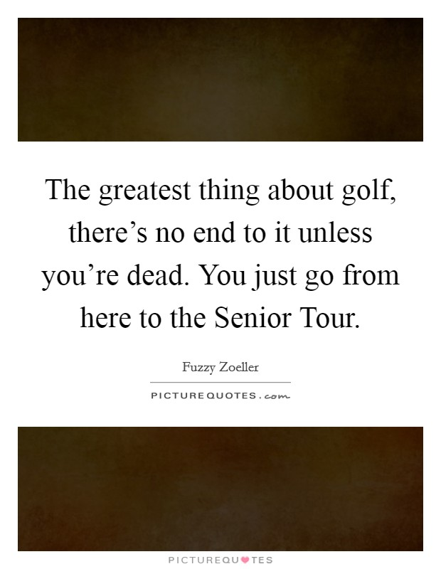 The greatest thing about golf, there's no end to it unless you're dead. You just go from here to the Senior Tour Picture Quote #1