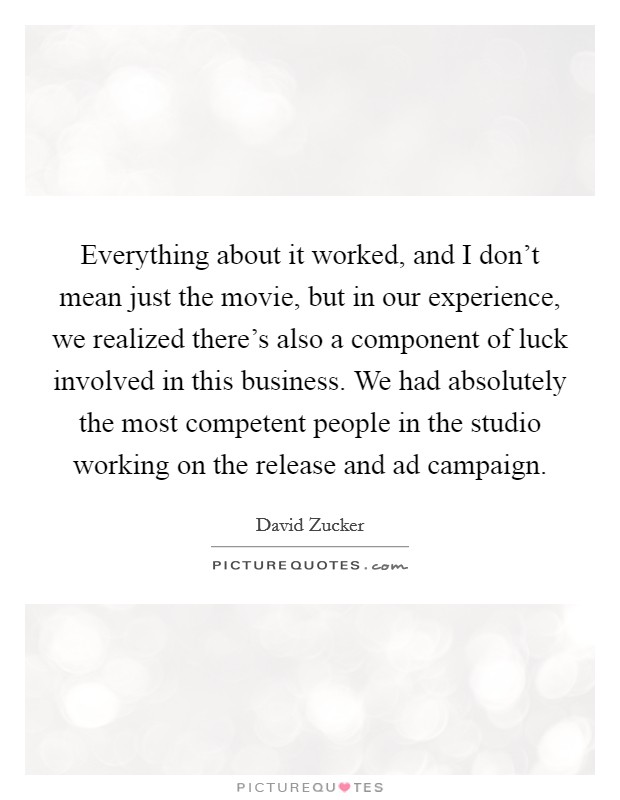 Everything about it worked, and I don't mean just the movie, but in our experience, we realized there's also a component of luck involved in this business. We had absolutely the most competent people in the studio working on the release and ad campaign Picture Quote #1