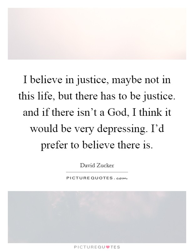 I believe in justice, maybe not in this life, but there has to be justice. and if there isn't a God, I think it would be very depressing. I'd prefer to believe there is Picture Quote #1