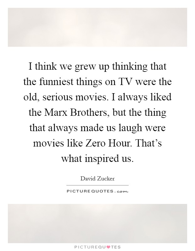 I think we grew up thinking that the funniest things on TV were the old, serious movies. I always liked the Marx Brothers, but the thing that always made us laugh were movies like Zero Hour. That's what inspired us Picture Quote #1