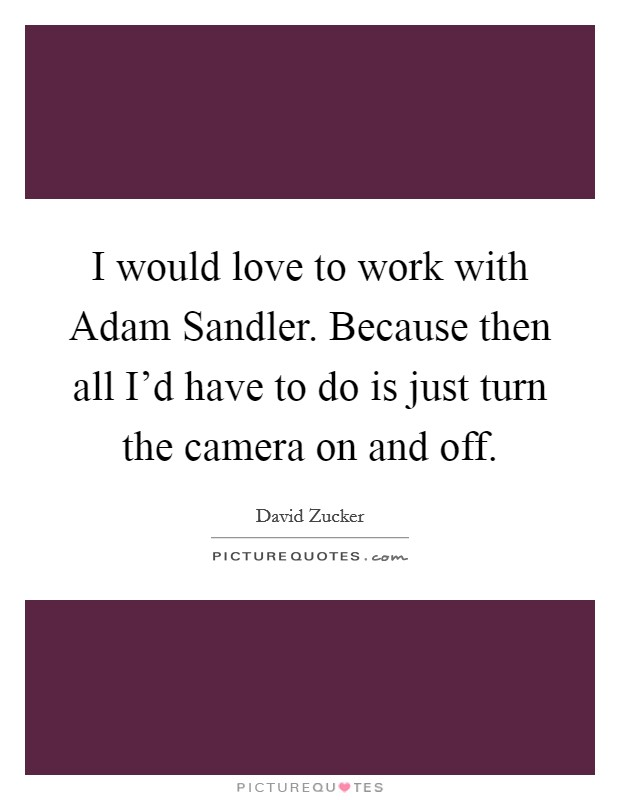 I would love to work with Adam Sandler. Because then all I'd have to do is just turn the camera on and off Picture Quote #1