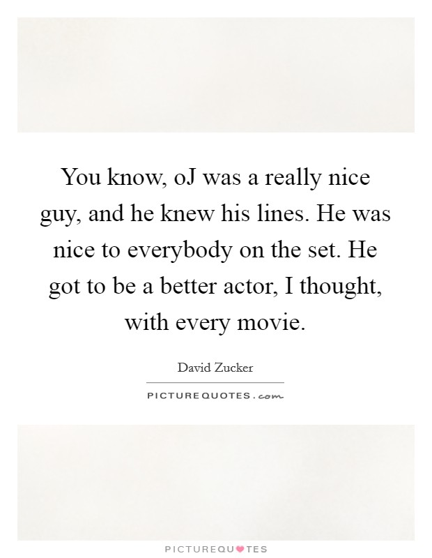 You know, oJ was a really nice guy, and he knew his lines. He was nice to everybody on the set. He got to be a better actor, I thought, with every movie Picture Quote #1