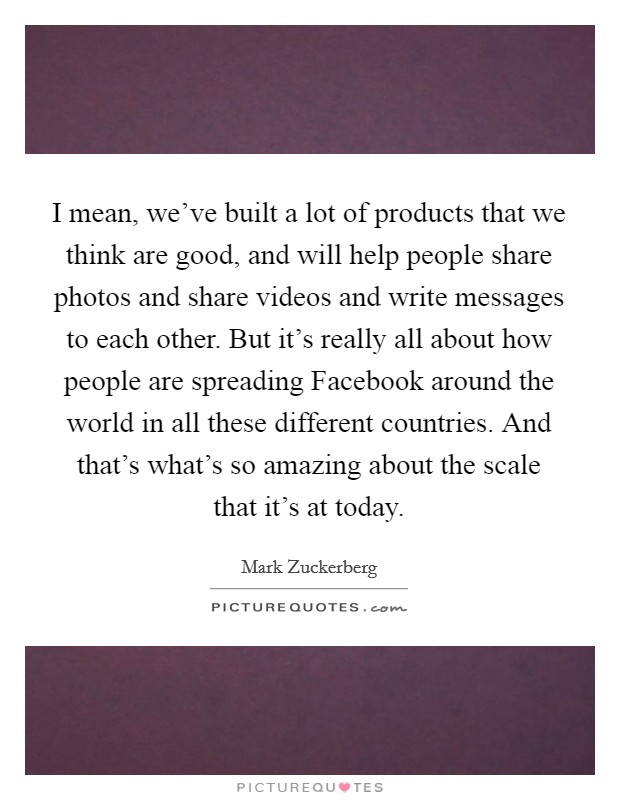 I mean, we've built a lot of products that we think are good, and will help people share photos and share videos and write messages to each other. But it's really all about how people are spreading Facebook around the world in all these different countries. And that's what's so amazing about the scale that it's at today Picture Quote #1