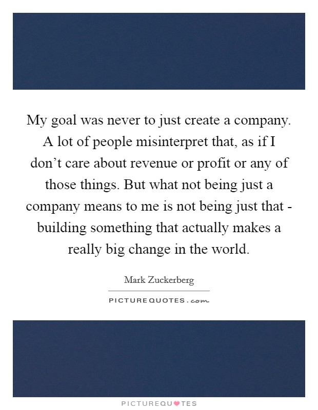 My goal was never to just create a company. A lot of people misinterpret that, as if I don't care about revenue or profit or any of those things. But what not being just a company means to me is not being just that - building something that actually makes a really big change in the world Picture Quote #1