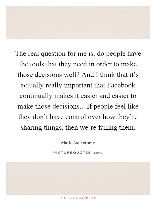 The real question for me is, do people have the tools that they need in order to make those decisions well? And I think that it's actually really important that Facebook continually makes it easier and easier to make those decisions... If people feel like they don't have control over how they're sharing things, then we're failing them Picture Quote #1