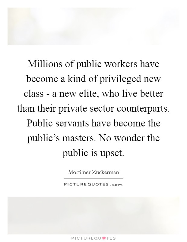 Millions of public workers have become a kind of privileged new class - a new elite, who live better than their private sector counterparts. Public servants have become the public's masters. No wonder the public is upset Picture Quote #1