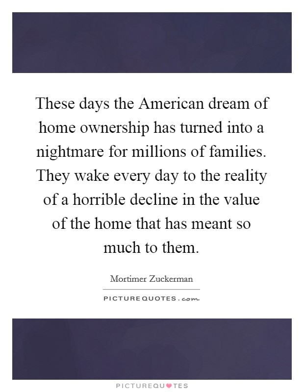these days the american dream of home ownership has turned into