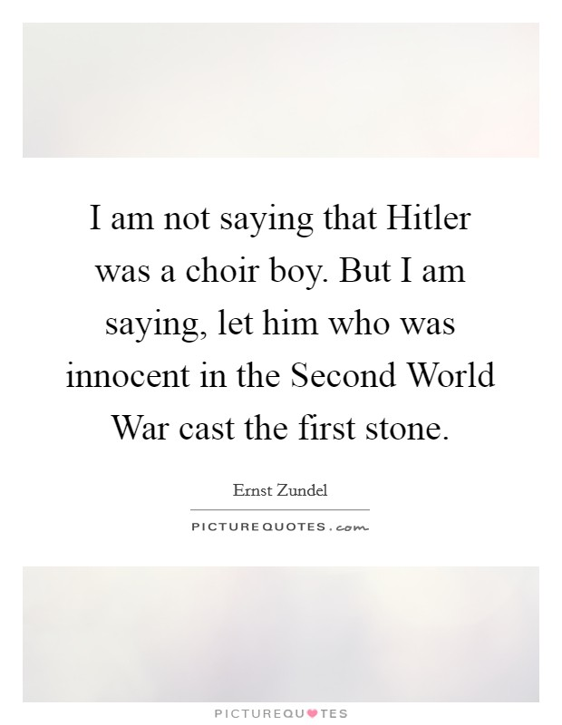I am not saying that Hitler was a choir boy. But I am saying, let him who was innocent in the Second World War cast the first stone Picture Quote #1