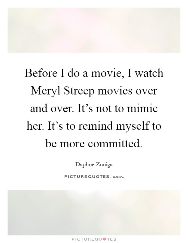 Before I do a movie, I watch Meryl Streep movies over and over. It's not to mimic her. It's to remind myself to be more committed Picture Quote #1